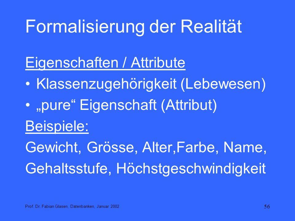 56 Formalisierung der Realität Eigenschaften / Attribute Klassenzugehörigkeit (Lebewesen) pure Eigenschaft (Attribut) Beispiele: Gewicht, Grösse, Alte