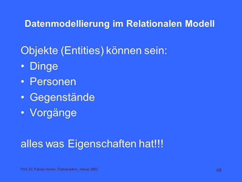 68 Datenmodellierung im Relationalen Modell Objekte (Entities) können sein: Dinge Personen Gegenstände Vorgänge alles was Eigenschaften hat!!! Prof. D