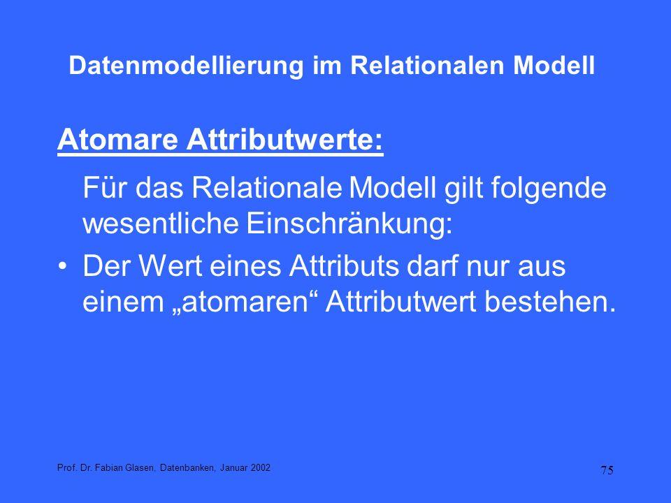 75 Datenmodellierung im Relationalen Modell Atomare Attributwerte: Für das Relationale Modell gilt folgende wesentliche Einschränkung: Der Wert eines
