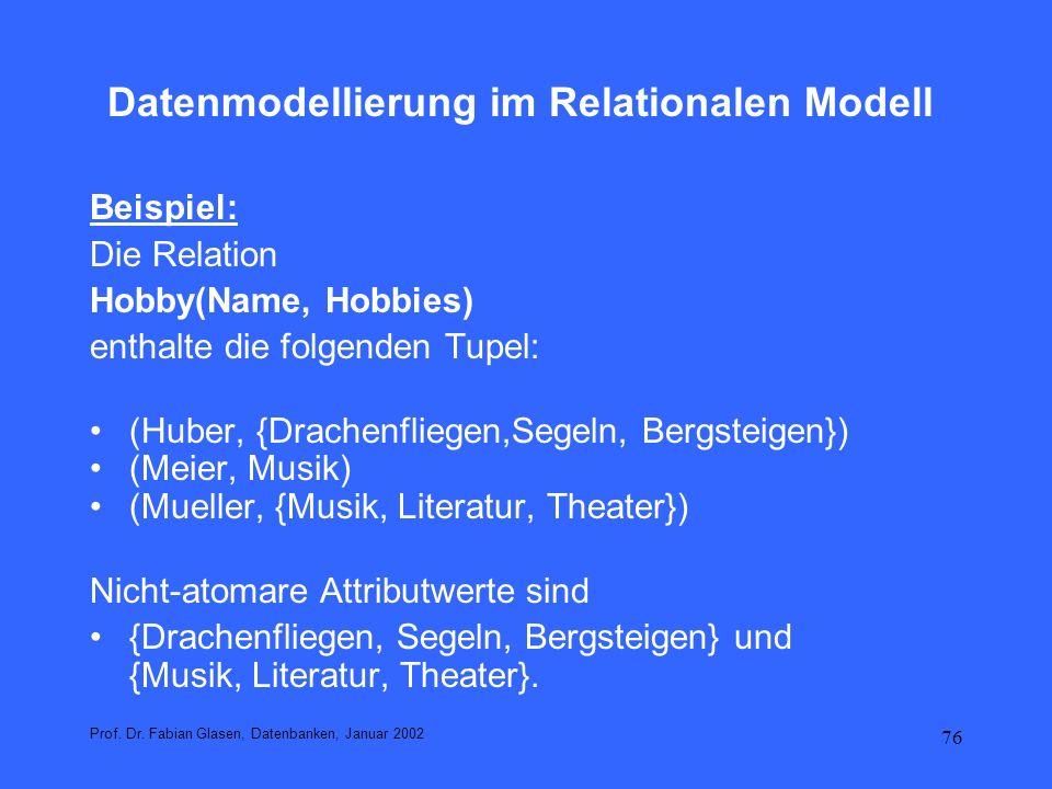 76 Datenmodellierung im Relationalen Modell Beispiel: Die Relation Hobby(Name, Hobbies) enthalte die folgenden Tupel: (Huber, {Drachenfliegen,Segeln,