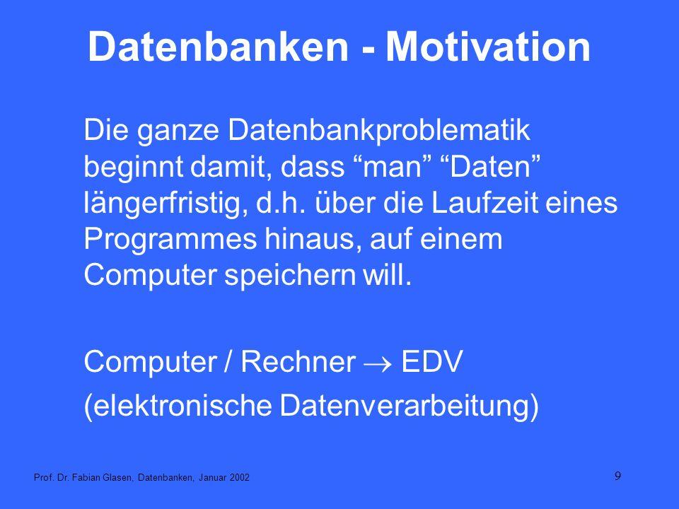 9 Datenbanken - Motivation Die ganze Datenbankproblematik beginnt damit, dass man Daten längerfristig, d.h. über die Laufzeit eines Programmes hinaus,