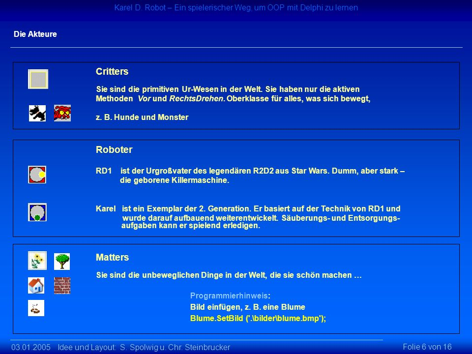 03.01.2005 Idee und Layout: S. Spolwig u. Chr. Steinbrucker Karel D. Robot – Ein spielerischer Weg um OOP mit Delphi zu lernen Karel D. Robot – Ein sp