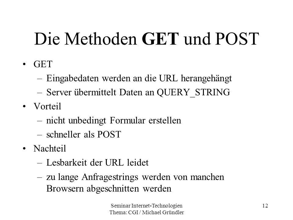Seminar Internet-Technologien Thema: CGI / Michael Gründler 12 Die Methoden GET und POST GET –Eingabedaten werden an die URL herangehängt –Server über