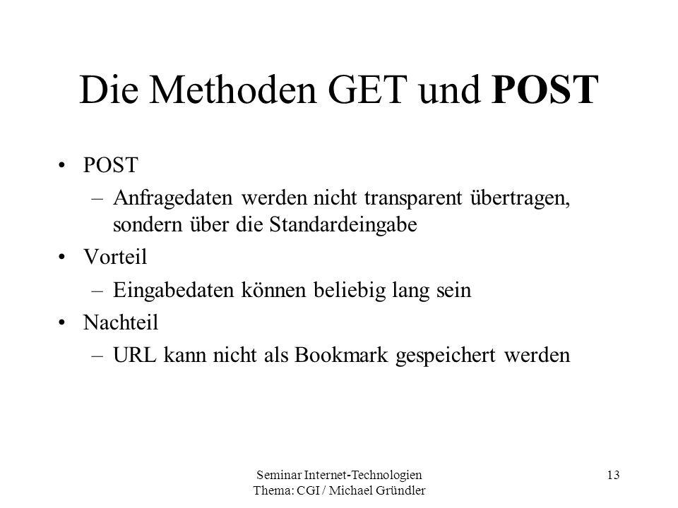 Seminar Internet-Technologien Thema: CGI / Michael Gründler 13 Die Methoden GET und POST POST –Anfragedaten werden nicht transparent übertragen, sonde
