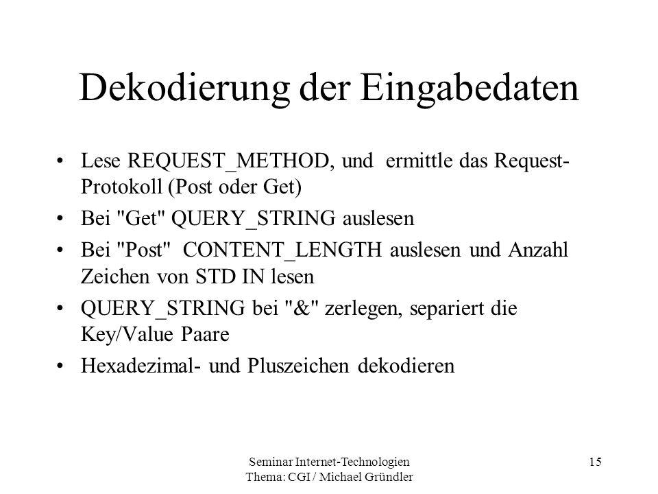 Seminar Internet-Technologien Thema: CGI / Michael Gründler 15 Dekodierung der Eingabedaten Lese REQUEST_METHOD, und ermittle das Request- Protokoll (