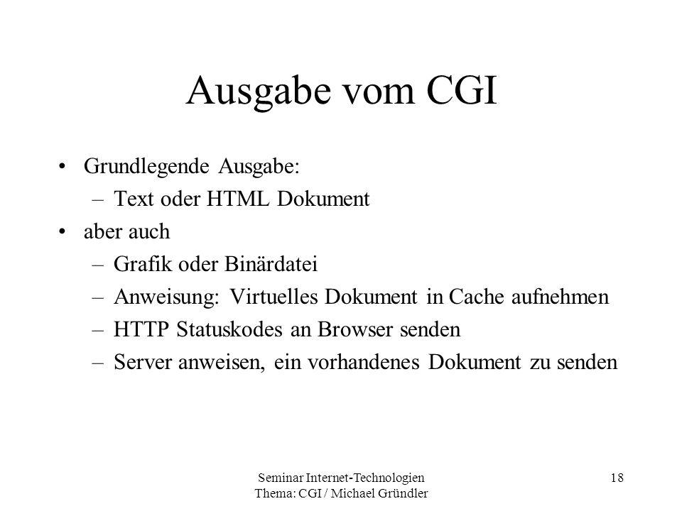 Seminar Internet-Technologien Thema: CGI / Michael Gründler 18 Ausgabe vom CGI Grundlegende Ausgabe: –Text oder HTML Dokument aber auch –Grafik oder B