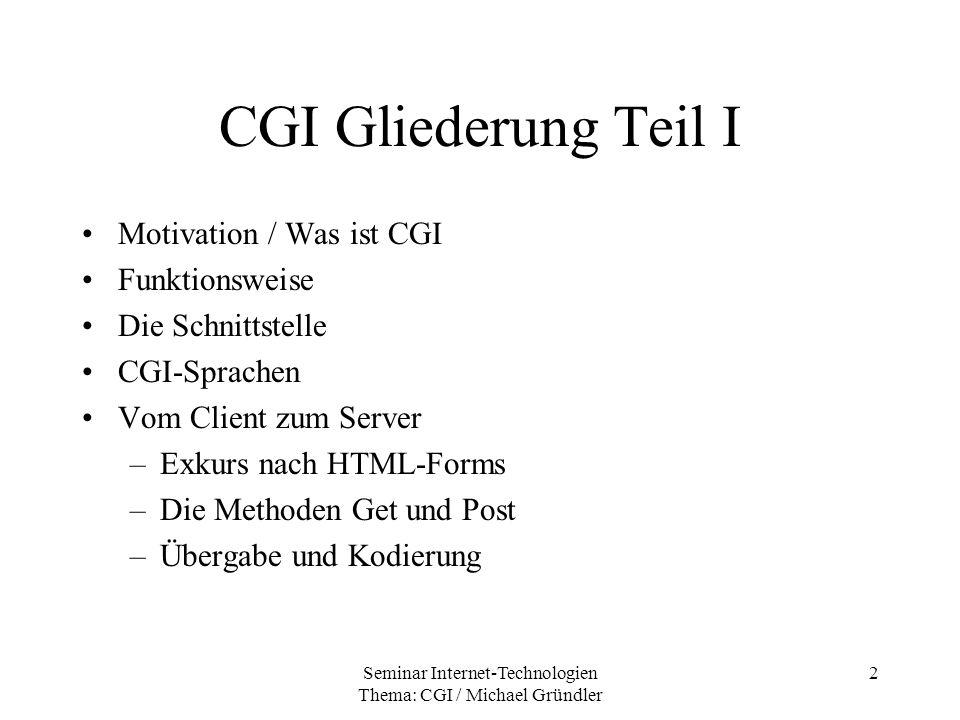 Seminar Internet-Technologien Thema: CGI / Michael Gründler 23 Sicherheitsaspekte Niemals Benutzereingaben ungeprüft auf Betriebssystemebene senden –print ´$QUERY_STRING´; –rm -fr / CGI-Programme laufen meist unter root Rechte, da Ports unter 1024 root-Rechte benötigen.
