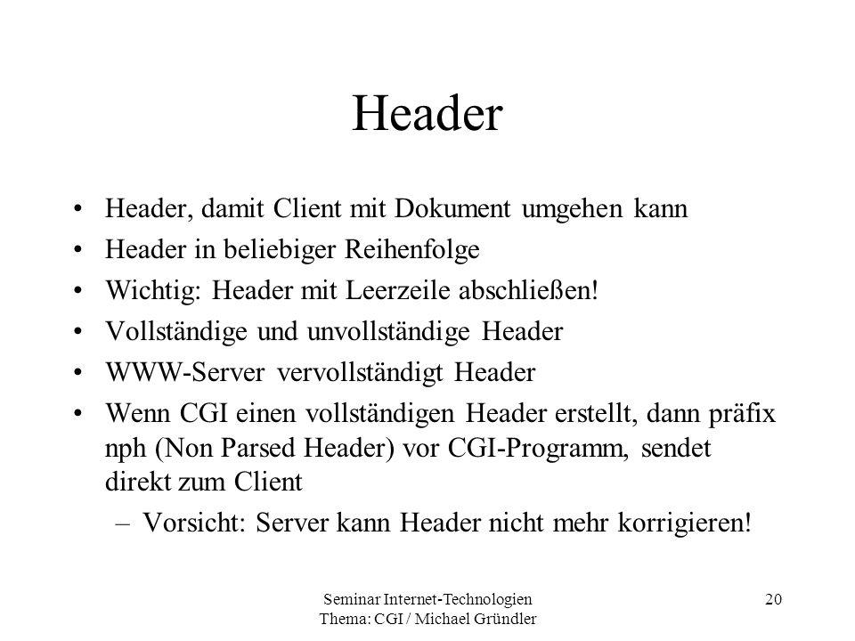 Seminar Internet-Technologien Thema: CGI / Michael Gründler 20 Header Header, damit Client mit Dokument umgehen kann Header in beliebiger Reihenfolge