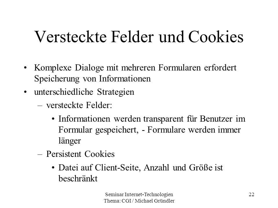 Seminar Internet-Technologien Thema: CGI / Michael Gründler 22 Versteckte Felder und Cookies Komplexe Dialoge mit mehreren Formularen erfordert Speich
