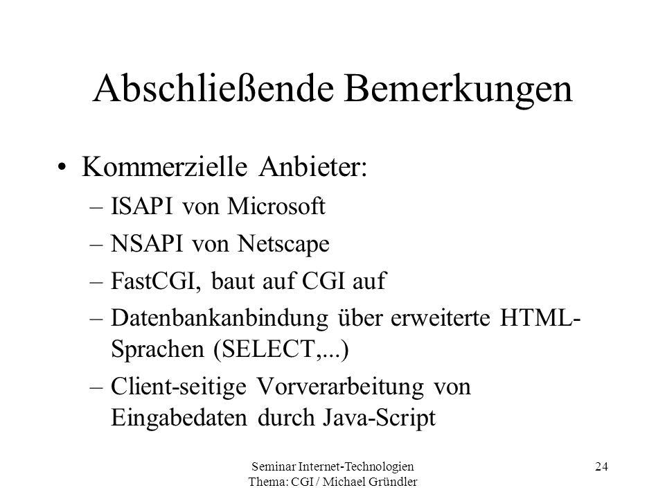 Seminar Internet-Technologien Thema: CGI / Michael Gründler 24 Abschließende Bemerkungen Kommerzielle Anbieter: –ISAPI von Microsoft –NSAPI von Netsca