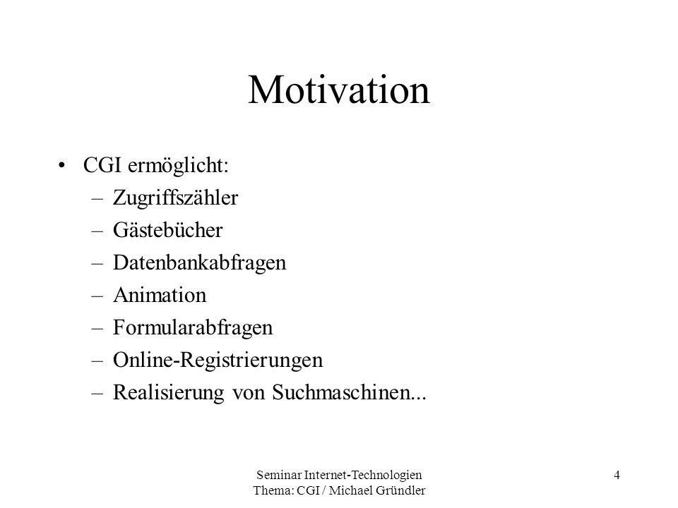 Seminar Internet-Technologien Thema: CGI / Michael Gründler 4 Motivation CGI ermöglicht: –Zugriffszähler –Gästebücher –Datenbankabfragen –Animation –F