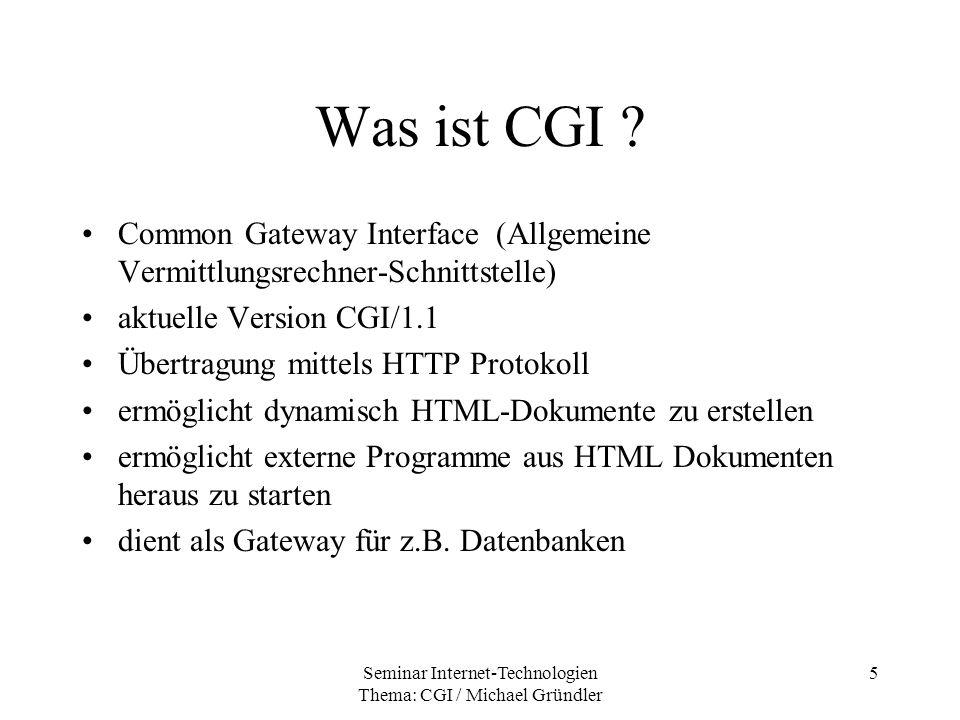 Seminar Internet-Technologien Thema: CGI / Michael Gründler 16 Umgebungsvariablen WWW-Server stellt Umgebungsvariablen zur Verfügung Client übergibt Informationen an Server, der schreibt sie in die Umgebungsvariablen CGI- Programme müssen darauf zugreifen können Nicht alle werden benutzt, oder unterstützt
