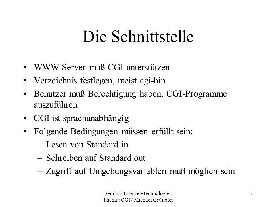 Seminar Internet-Technologien Thema: CGI / Michael Gründler 18 Ausgabe vom CGI Grundlegende Ausgabe: –Text oder HTML Dokument aber auch –Grafik oder Binärdatei –Anweisung: Virtuelles Dokument in Cache aufnehmen –HTTP Statuskodes an Browser senden –Server anweisen, ein vorhandenes Dokument zu senden