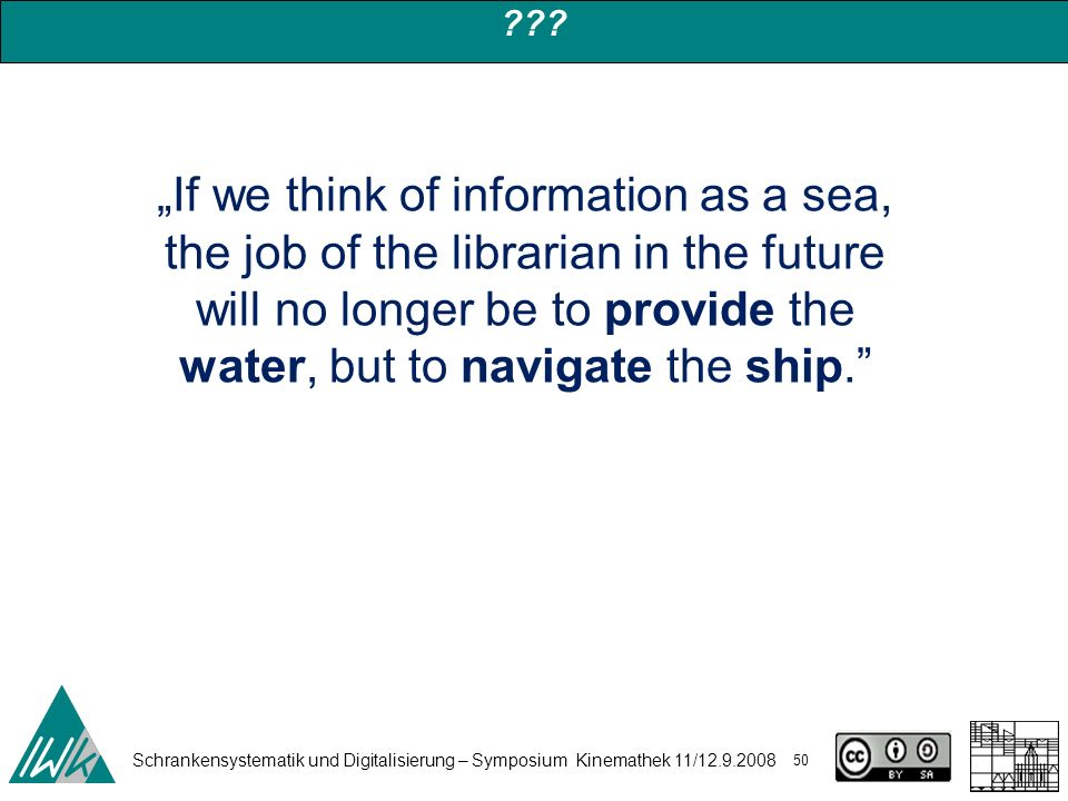 Schrankensystematik und Digitalisierung – Symposium Kinemathek 11/12.9.2008 50 ??? If we think of information as a sea, the job of the librarian in th