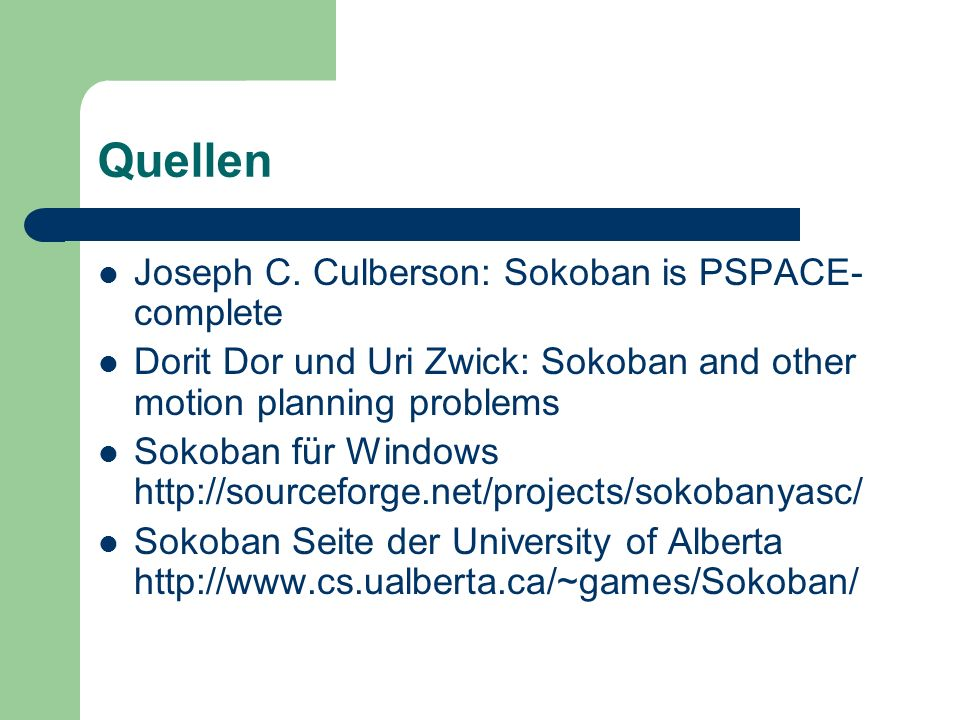 Quellen Joseph C. Culberson: Sokoban is PSPACE- complete Dorit Dor und Uri Zwick: Sokoban and other motion planning problems Sokoban für Windows http: