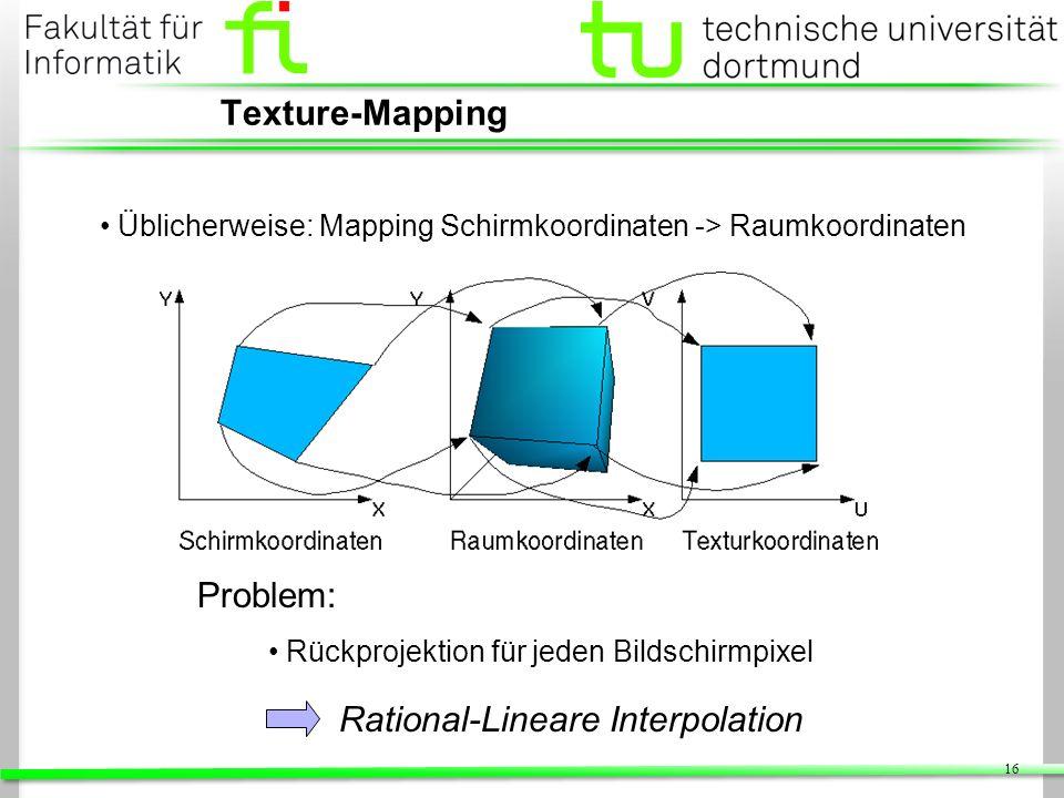 16 Texture-Mapping Problem: Rückprojektion für jeden Bildschirmpixel Üblicherweise: Mapping Schirmkoordinaten -> Raumkoordinaten Rational-Lineare Inte
