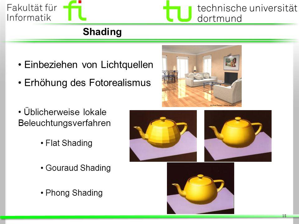 18 Shading Einbeziehen von Lichtquellen Erhöhung des Fotorealismus Üblicherweise lokale Beleuchtungsverfahren Flat Shading Gouraud Shading Phong Shadi