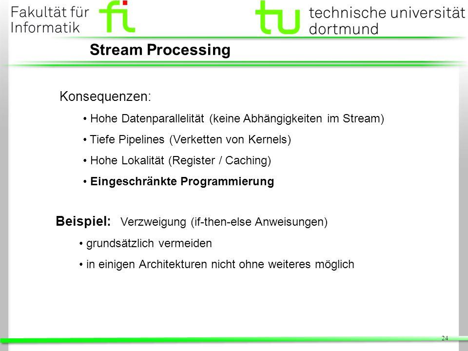 24 Stream Processing Konsequenzen: Hohe Datenparallelität (keine Abhängigkeiten im Stream) Tiefe Pipelines (Verketten von Kernels) Hohe Lokalität (Reg