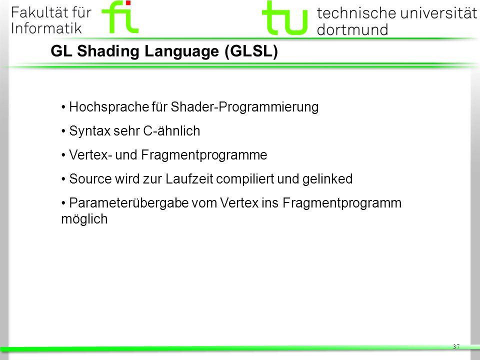 37 GL Shading Language (GLSL) Hochsprache für Shader-Programmierung Syntax sehr C-ähnlich Vertex- und Fragmentprogramme Source wird zur Laufzeit compi