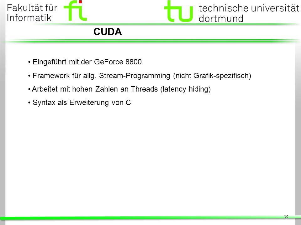 39 CUDA Eingeführt mit der GeForce 8800 Framework für allg. Stream-Programming (nicht Grafik-spezifisch) Arbeitet mit hohen Zahlen an Threads (latency