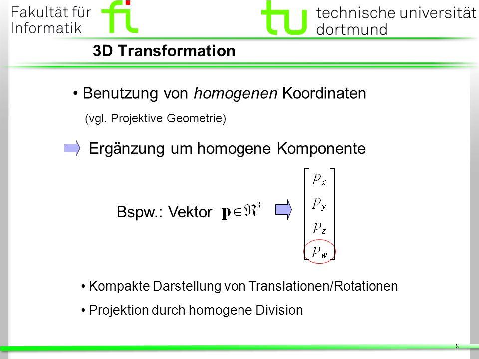 8 3D Transformation Benutzung von homogenen Koordinaten (vgl. Projektive Geometrie) Kompakte Darstellung von Translationen/Rotationen Projektion durch