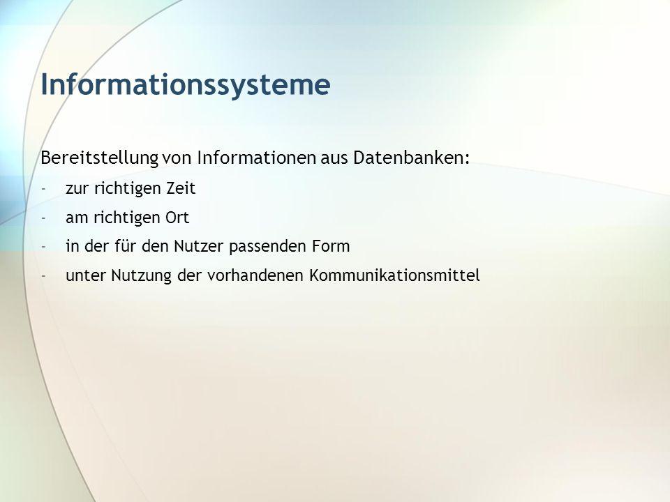 Informationssysteme Bereitstellung von Informationen aus Datenbanken: -zur richtigen Zeit -am richtigen Ort -in der für den Nutzer passenden Form -unt