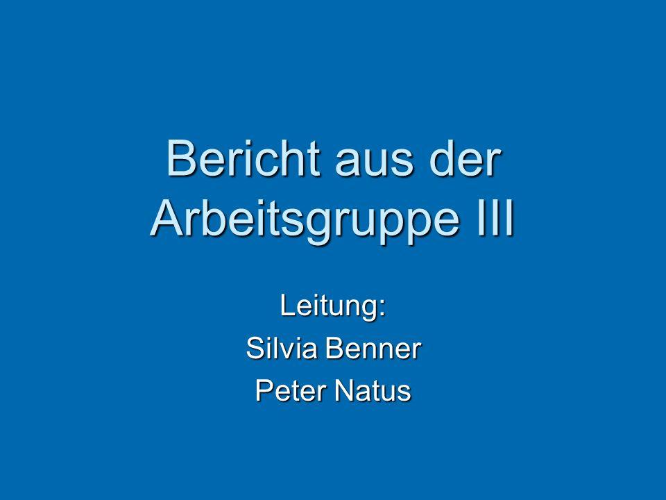 Bericht aus der Arbeitsgruppe III Leitung: Silvia Benner Peter Natus
