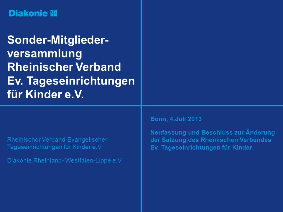 Präsentationsvorlage Sonder-Mitglieder- versammlung Rheinischer Verband Ev. Tageseinrichtungen für Kinder e.V. Bonn, 4.Juli 2013 Neufassung und Beschl
