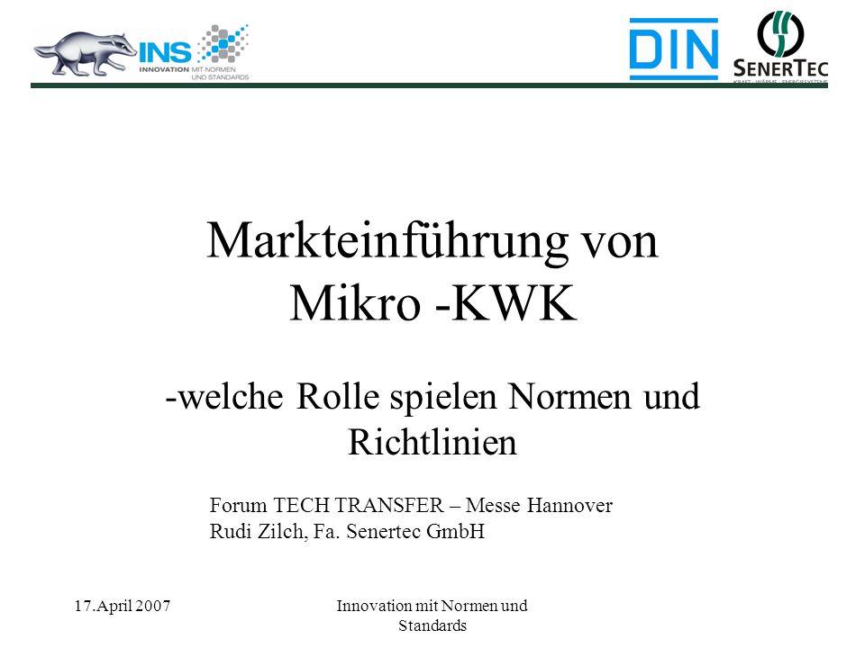 17.April 2007Innovation mit Normen und Standards Markteinführung von Mikro -KWK -welche Rolle spielen Normen und Richtlinien Forum TECH TRANSFER – Mes