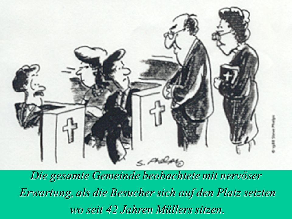 3 Die gesamte Gemeinde beobachtete mit nervöser Erwartung, als die Besucher sich auf den Platz setzten Erwartung, als die Besucher sich auf den Platz setzten wo seit 42 Jahren Müllers sitzen.