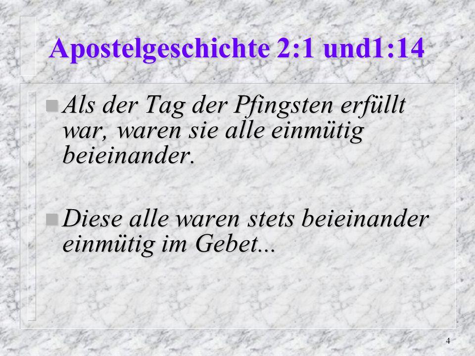 4 Apostelgeschichte 2:1 und1:14 n Als der Tag der Pfingsten erfüllt war, waren sie alle einmütig beieinander.