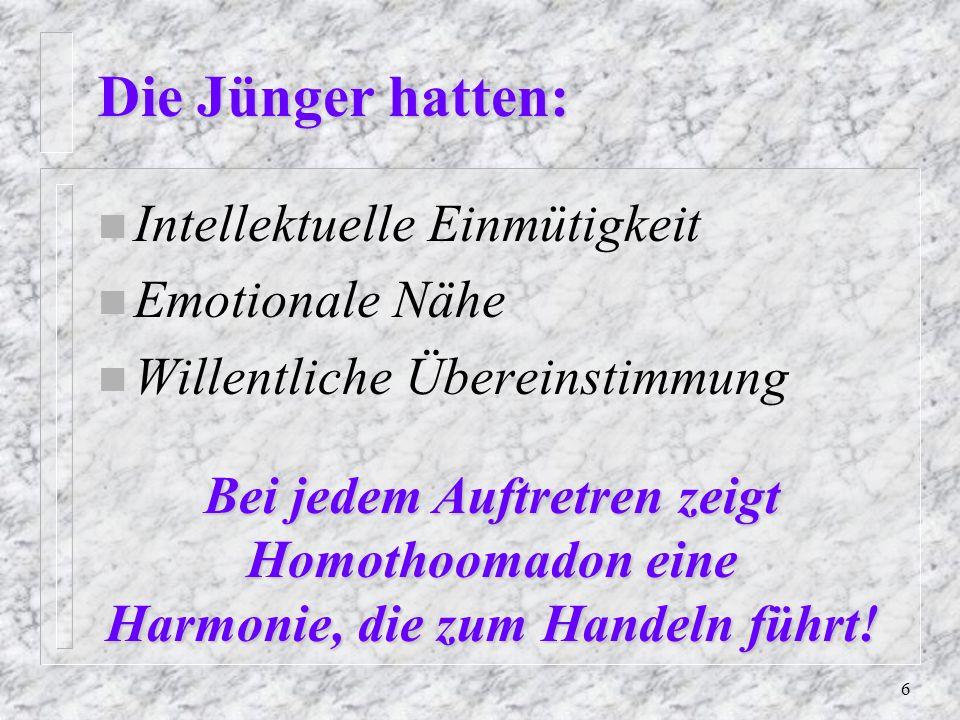 6 Die Jünger hatten: n Intellektuelle Einmütigkeit n Emotionale Nähe Willentliche Übereinstimmung Bei jedem Auftretren zeigt Homothoomadon eine Harmonie, die zum Handeln führt!