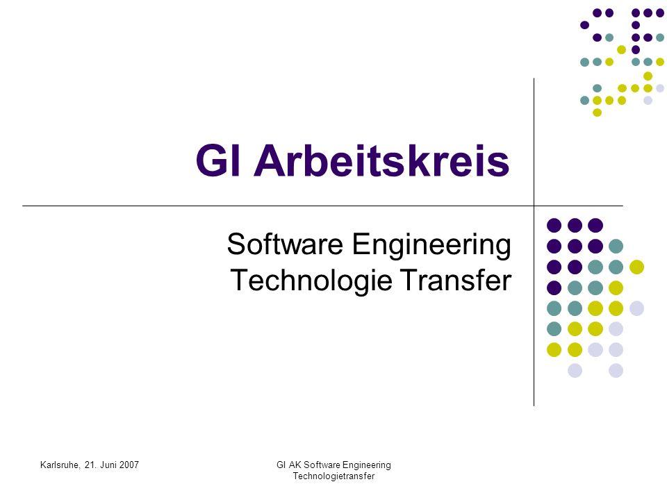 Karlsruhe, 21. Juni 2007GI AK Software Engineering Technologietransfer GI Arbeitskreis Software Engineering Technologie Transfer