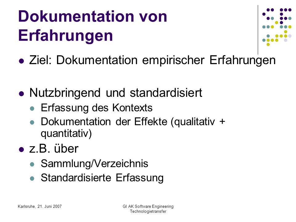 Karlsruhe, 21. Juni 2007GI AK Software Engineering Technologietransfer Dokumentation von Erfahrungen Ziel: Dokumentation empirischer Erfahrungen Nutzb