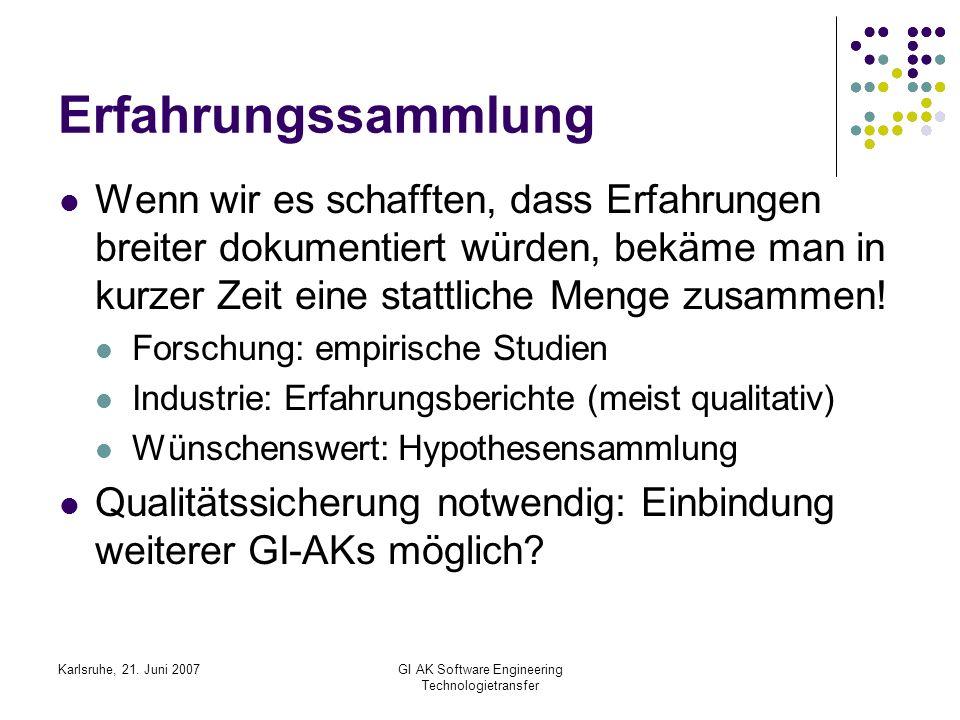 Karlsruhe, 21. Juni 2007GI AK Software Engineering Technologietransfer Erfahrungssammlung Wenn wir es schafften, dass Erfahrungen breiter dokumentiert