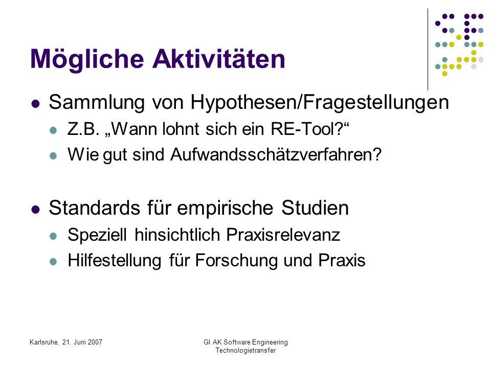 Karlsruhe, 21. Juni 2007GI AK Software Engineering Technologietransfer Mögliche Aktivitäten Sammlung von Hypothesen/Fragestellungen Z.B. Wann lohnt si