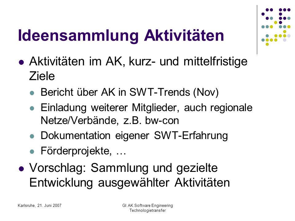 Karlsruhe, 21. Juni 2007GI AK Software Engineering Technologietransfer Ideensammlung Aktivitäten Aktivitäten im AK, kurz- und mittelfristige Ziele Ber