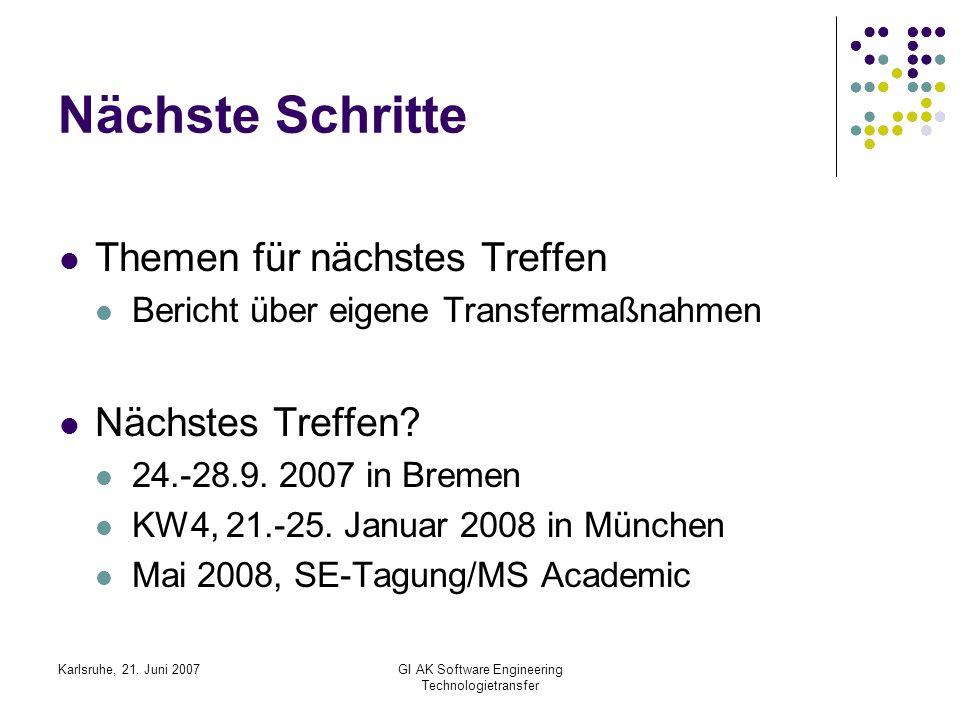 Karlsruhe, 21. Juni 2007GI AK Software Engineering Technologietransfer Nächste Schritte Themen für nächstes Treffen Bericht über eigene Transfermaßnah