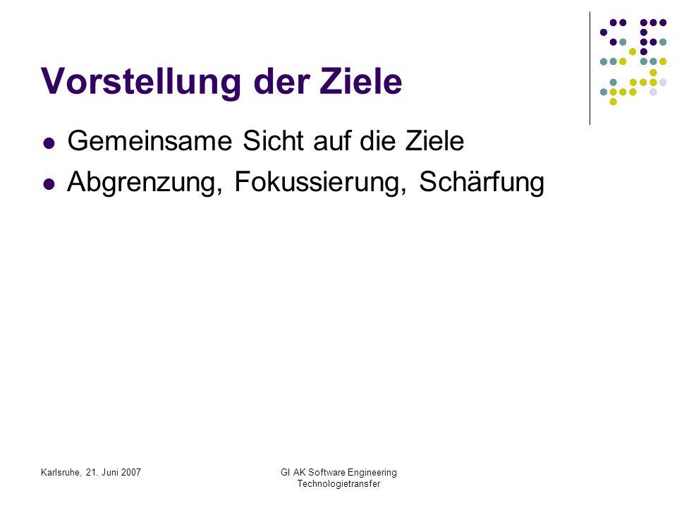 Karlsruhe, 21. Juni 2007GI AK Software Engineering Technologietransfer Vorstellung der Ziele Gemeinsame Sicht auf die Ziele Abgrenzung, Fokussierung,