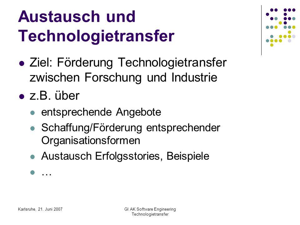 Karlsruhe, 21. Juni 2007GI AK Software Engineering Technologietransfer Austausch und Technologietransfer Ziel: Förderung Technologietransfer zwischen