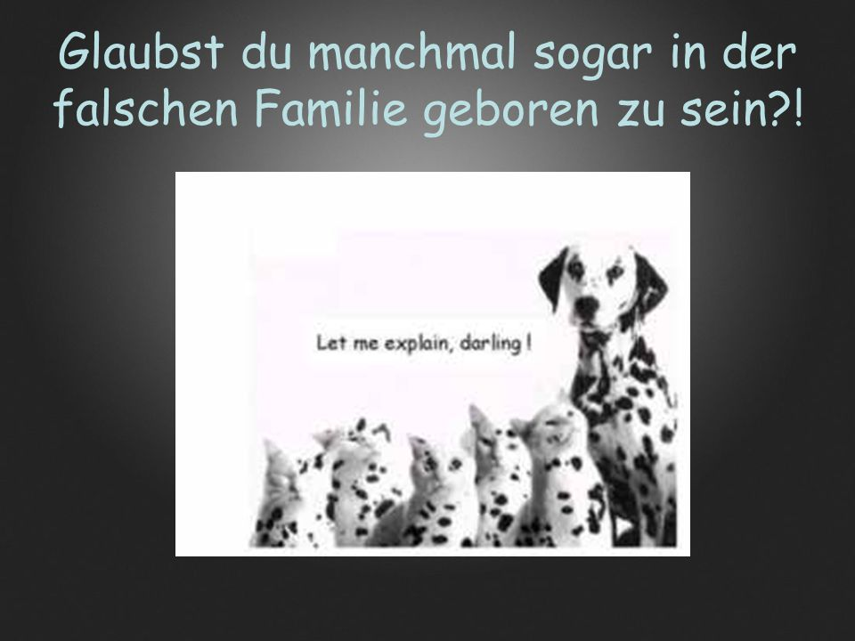 Glaubst du manchmal sogar in der falschen Familie geboren zu sein?!