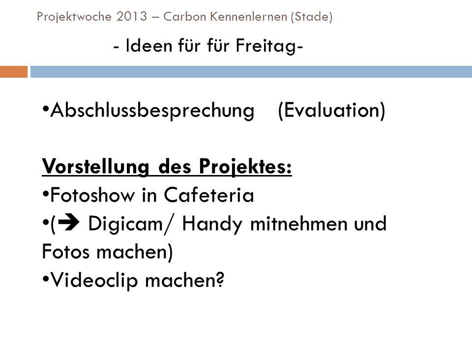 Projektwoche 2013 – Carbon Kennenlernen (Stade) - Ideen für für Freitag- Abschlussbesprechung (Evaluation) Vorstellung des Projektes: Fotoshow in Cafe