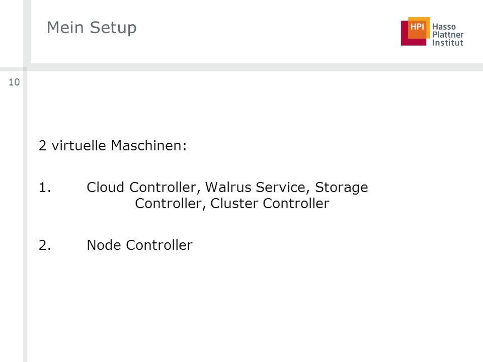 10 Mein Setup 2 virtuelle Maschinen: 1. Cloud Controller, Walrus Service, Storage Controller, Cluster Controller 2.Node Controller