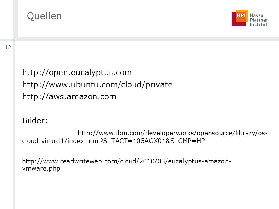 12 Quellen http://open.eucalyptus.com http://www.ubuntu.com/cloud/private http://aws.amazon.com Bilder: http://www.ibm.com/developerworks/opensource/library/os- cloud-virtual1/index.html S_TACT=105AGX01&S_CMP=HP http://www.readwriteweb.com/cloud/2010/03/eucalyptus-amazon- vmware.php