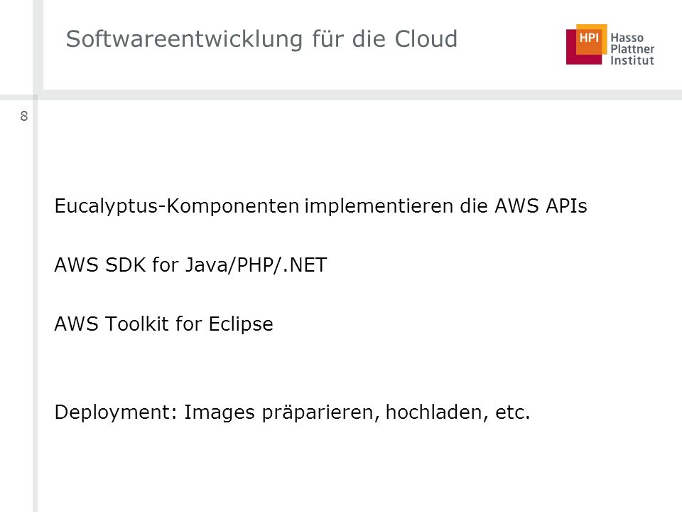8 Softwareentwicklung für die Cloud Eucalyptus-Komponenten implementieren die AWS APIs AWS SDK for Java/PHP/.NET AWS Toolkit for Eclipse Deployment: Images präparieren, hochladen, etc.