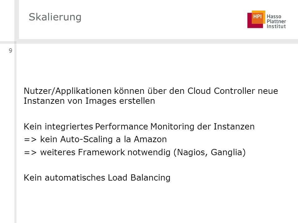 9 Skalierung Nutzer/Applikationen können über den Cloud Controller neue Instanzen von Images erstellen Kein integriertes Performance Monitoring der Instanzen => kein Auto-Scaling a la Amazon => weiteres Framework notwendig (Nagios, Ganglia) Kein automatisches Load Balancing