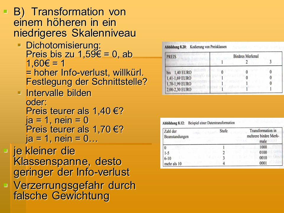 B)Transformation von einem höheren in ein niedrigeres Skalenniveau B)Transformation von einem höheren in ein niedrigeres Skalenniveau Dichotomisierung
