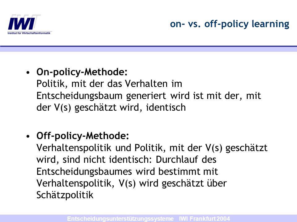 Entscheidungsunterstützungssysteme IWI Frankfurt 2004 Q-Learning: Off-Policy TD-Learning Optimaler Weg wird nicht über Update von V(s), sondern über Update von Q(s,a) bestimmt –Verhaltenspolitik bestimmt Durchlauf des Entscheidungsbaumes –Schätzpolitik wird zum Update von Q(s,a) verwendet –Verhaltenspolitik ist -greedy; Schätzpolitik ist greedy –Vorteil: globales Optimum wird mit größerer Wahrscheinlichkeit gefunden