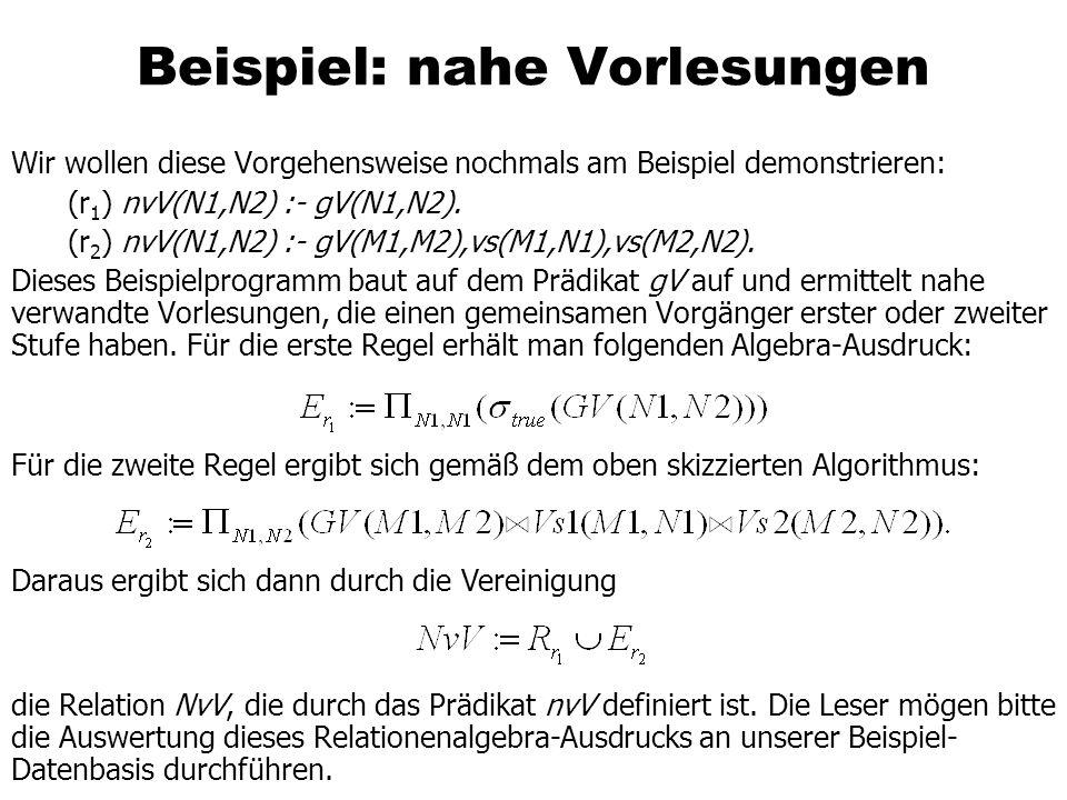 Beispiel: nahe Vorlesungen Wir wollen diese Vorgehensweise nochmals am Beispiel demonstrieren: (r 1 ) nvV(N1,N2) :- gV(N1,N2). (r 2 ) nvV(N1,N2) :- gV