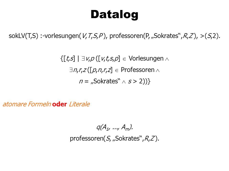 Datalog sokLV(T,S) :-vorlesungen(V,T,S,P ), professoren(P, Sokrates,R,Z ), >(S,2). {[t,s] | v,p ([v,t,s,p] Vorlesungen n,r,z ([p,n,r,z] Professoren n